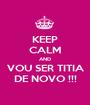 KEEP CALM AND VOU SER TITIA DE NOVO !!! - Personalised Poster A1 size