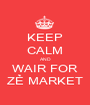 KEEP CALM AND WAIR FOR ZẺ MARKET - Personalised Poster A1 size