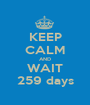 KEEP CALM AND WAIT 259 days - Personalised Poster A1 size