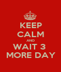 KEEP CALM AND WAIT 3  MORE DAY - Personalised Poster A1 size