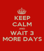KEEP CALM AND WAIT 3 MORE DAYS - Personalised Poster A1 size