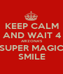 KEEP CALM AND WAIT 4 ARIZONA'S SUPER MAGIC SMILE - Personalised Poster A1 size
