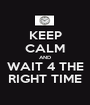KEEP CALM AND WAIT 4 THE RIGHT TIME - Personalised Poster A1 size