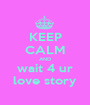 KEEP CALM AND wait 4 ur love story - Personalised Poster A1 size