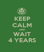KEEP CALM AND WAIT 4 YEARS - Personalised Poster A1 size