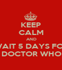 KEEP CALM AND WAIT 5 DAYS FOR DOCTOR WHO - Personalised Poster A1 size