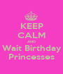 KEEP CALM AND Wait Birthday Princesses - Personalised Poster A1 size