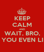 KEEP CALM AND WAIT, BRO, DO YOU EVEN LIFT? - Personalised Poster A1 size