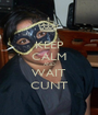 KEEP CALM AND WAIT CUNT - Personalised Poster A1 size