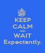 KEEP CALM AND WAIT Expectantly. - Personalised Poster A1 size