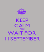KEEP CALM AND WAIT FOR 11SEPTEMBER - Personalised Poster A1 size
