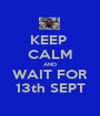 KEEP  CALM AND WAIT FOR 13th SEPT - Personalised Poster A1 size