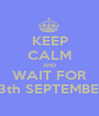 KEEP CALM AND WAIT FOR 13th SEPTEMBER - Personalised Poster A1 size