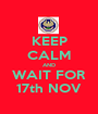KEEP CALM AND WAIT FOR 17th NOV - Personalised Poster A1 size