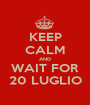 KEEP CALM AND WAIT FOR 20 LUGLIO - Personalised Poster A1 size