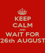 KEEP CALM AND WAIT FOR 26th AUGUST - Personalised Poster A1 size