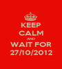 KEEP CALM AND WAIT FOR 27/10/2012 - Personalised Poster A1 size