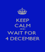 KEEP CALM AND WAIT FOR  4 DECEMBER - Personalised Poster A1 size