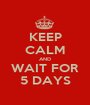 KEEP CALM AND WAIT FOR 5 DAYS - Personalised Poster A1 size