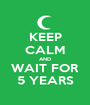 KEEP CALM AND WAIT FOR 5 YEARS - Personalised Poster A1 size