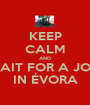 KEEP CALM AND WAIT FOR A JOB  IN ÉVORA - Personalised Poster A1 size
