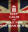 KEEP CALM AND WAIT FOR A MAD MAN IN A BOX - Personalised Poster A1 size