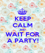 KEEP CALM AND WAIT FOR A PARTY! - Personalised Poster A1 size