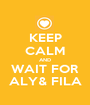 KEEP CALM AND WAIT FOR ALY& FILA - Personalised Poster A1 size