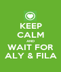 KEEP CALM AND WAIT FOR ALY & FILA - Personalised Poster A1 size
