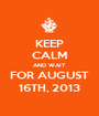 KEEP CALM AND WAIT FOR AUGUST 16TH, 2013 - Personalised Poster A1 size