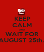 KEEP CALM AND WAIT FOR AUGUST 25th.  - Personalised Poster A1 size
