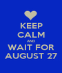 KEEP CALM AND WAIT FOR AUGUST 27 - Personalised Poster A1 size