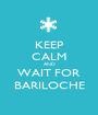 KEEP CALM AND WAIT FOR BARILOCHE - Personalised Poster A1 size