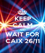 KEEP CALM AND WAIT FOR CAIX 26/11 - Personalised Poster A1 size