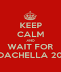 KEEP CALM AND WAIT FOR COACHELLA 2015 - Personalised Poster A1 size