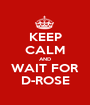 KEEP CALM AND WAIT FOR D-ROSE - Personalised Poster A1 size