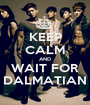 KEEP CALM AND WAIT FOR DALMATIAN - Personalised Poster A1 size