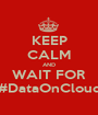 KEEP CALM AND WAIT FOR #DataOnCloud - Personalised Poster A1 size