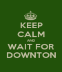 KEEP CALM AND WAIT FOR DOWNTON - Personalised Poster A1 size