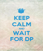 KEEP CALM AND WAIT FOR DP - Personalised Poster A1 size