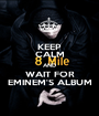 KEEP CALM AND WAIT FOR EMINEM'S ALBUM - Personalised Poster A1 size