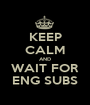 KEEP CALM AND WAIT FOR ENG SUBS - Personalised Poster A1 size