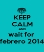 KEEP CALM AND wait for  febrero 2014 - Personalised Poster A1 size