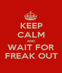 KEEP CALM AND WAIT FOR FREAK OUT - Personalised Poster A1 size