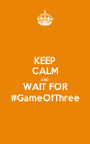 KEEP CALM AND WAIT FOR #GameOfThree - Personalised Poster A1 size