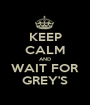 KEEP CALM AND WAIT FOR GREY'S - Personalised Poster A1 size