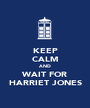 KEEP CALM AND WAIT FOR HARRIET JONES - Personalised Poster A1 size