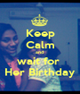 Keep Calm and  wait for  Her Birthday - Personalised Poster A1 size