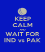 KEEP CALM AND WAIT FOR IND vs PAK - Personalised Poster A1 size