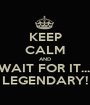 KEEP CALM AND WAIT FOR IT.... LEGENDARY! - Personalised Poster A1 size